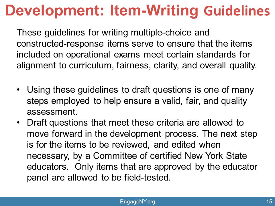 EngageNY.org15 Development: Item-Writing Guidelines These guidelines for writing multiple-choice and constructed-response items serve to ensure that t