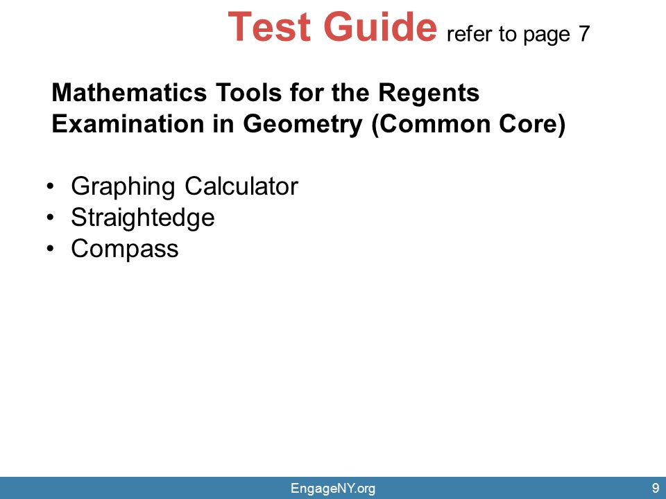 EngageNY.org9 Test Guide Mathematics Tools for the Regents Examination in Geometry (Common Core) Graphing Calculator Straightedge Compass refer to pag