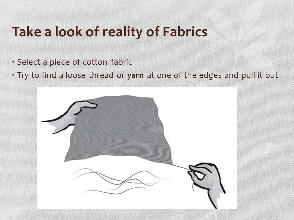 Take a look of reality of Fabrics Select a piece of cotton fabric Try to find a loose thread or yarn at one of the edges and pull it out