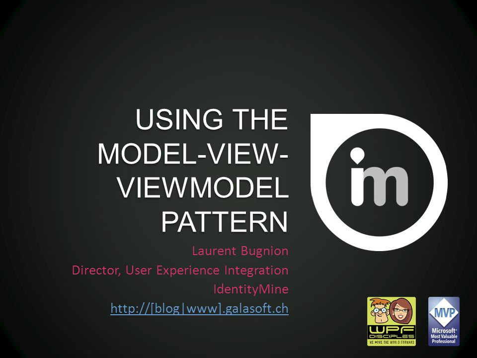 USING THE MODEL-VIEW- VIEWMODEL PATTERN Laurent Bugnion Director, User Experience Integration IdentityMine http://[blog|www].galasoft.ch