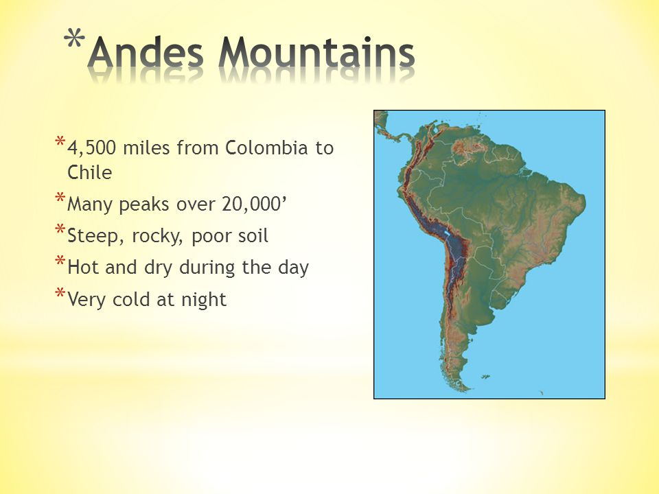 * 4,500 miles from Colombia to Chile * Many peaks over 20,000' * Steep, rocky, poor soil * Hot and dry during the day * Very cold at night