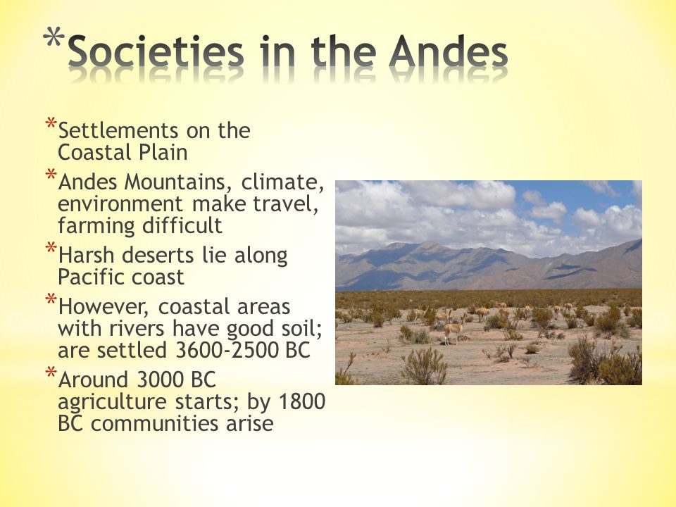 * Settlements on the Coastal Plain * Andes Mountains, climate, environment make travel, farming difficult * Harsh deserts lie along Pacific coast * However, coastal areas with rivers have good soil; are settled 3600-2500 BC * Around 3000 BC agriculture starts; by 1800 BC communities arise