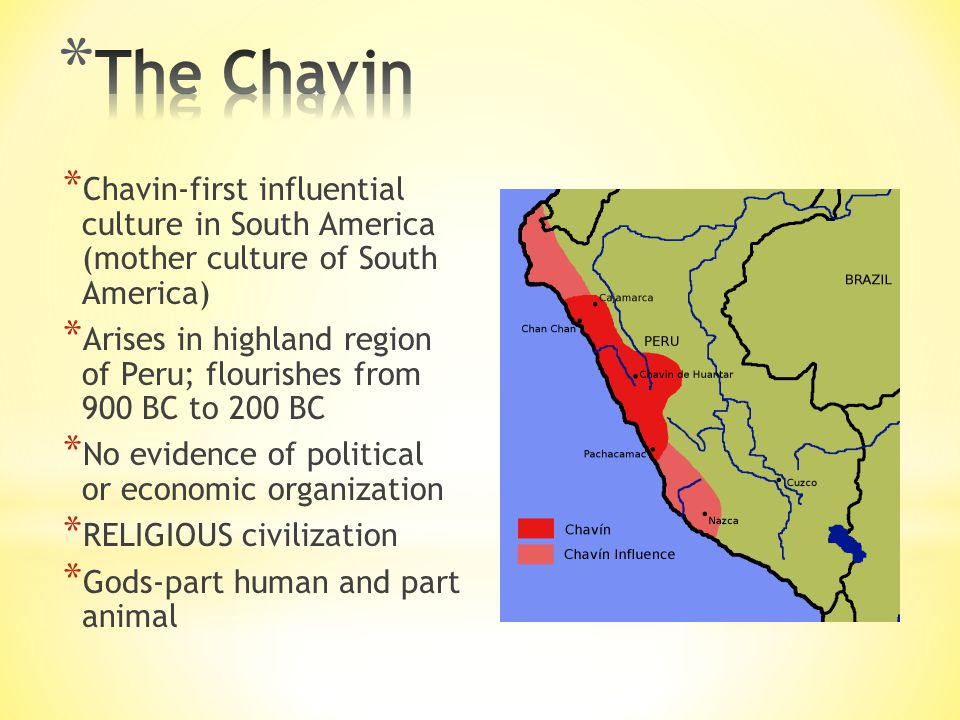 * Chavin-first influential culture in South America (mother culture of South America) * Arises in highland region of Peru; flourishes from 900 BC to 200 BC * No evidence of political or economic organization * RELIGIOUS civilization * Gods-part human and part animal
