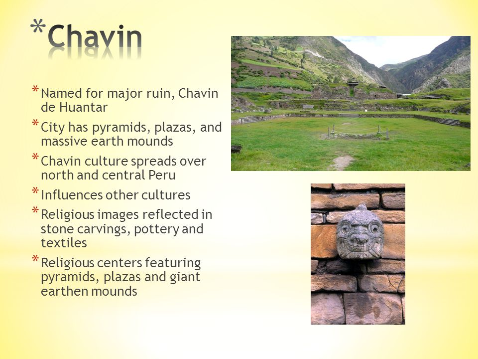 * Named for major ruin, Chavin de Huantar * City has pyramids, plazas, and massive earth mounds * Chavin culture spreads over north and central Peru * Influences other cultures * Religious images reflected in stone carvings, pottery and textiles * Religious centers featuring pyramids, plazas and giant earthen mounds