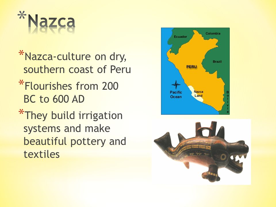 * Nazca-culture on dry, southern coast of Peru * Flourishes from 200 BC to 600 AD * They build irrigation systems and make beautiful pottery and textiles