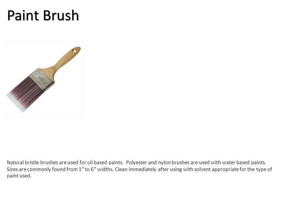 Paint Brush Natural bristle brushes are used for oil based paints. Polyester and nylon brushes are used with water based paints. Sizes are commonly fo
