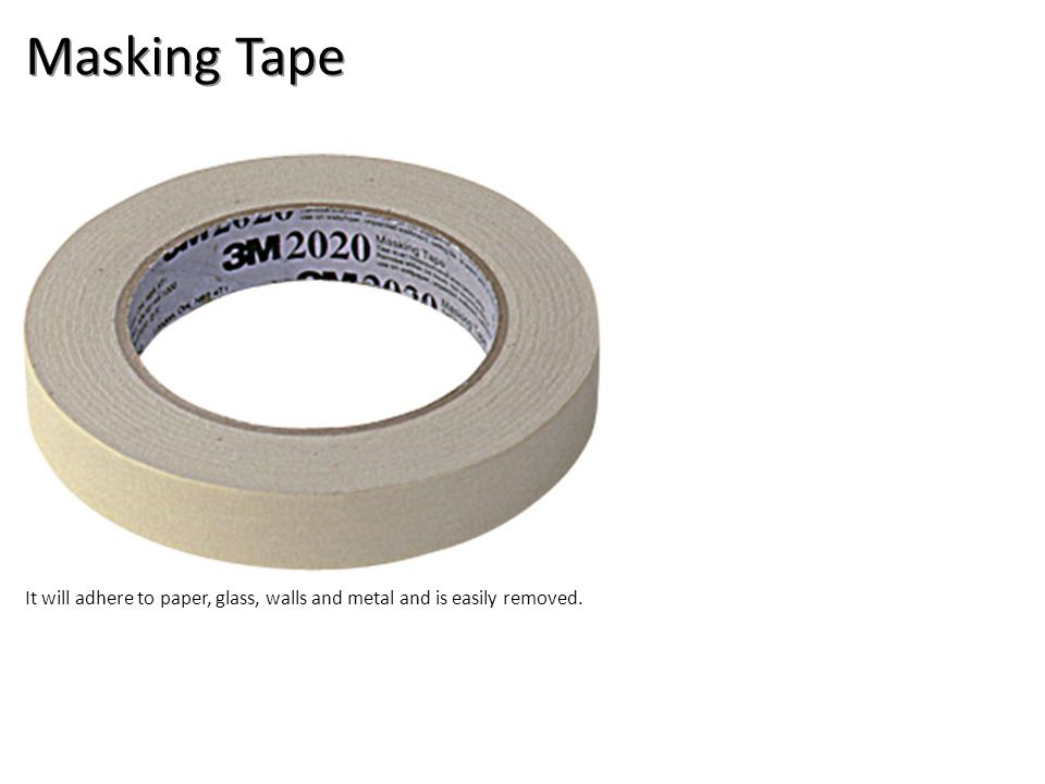 Masking Tape It will adhere to paper, glass, walls and metal and is easily removed.