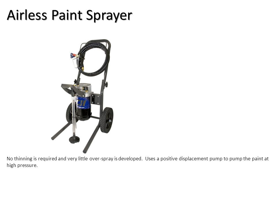 Airless Paint Sprayer No thinning is required and very little over-spray is developed. Uses a positive displacement pump to pump the paint at high pre