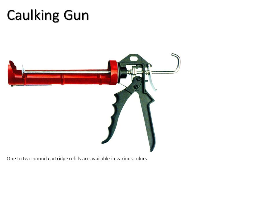 Caulking Gun One to two pound cartridge refills are available in various colors.