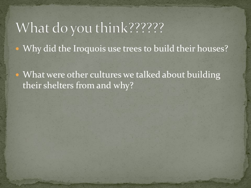 Why did the Iroquois use trees to build their houses? What were other cultures we talked about building their shelters from and why?