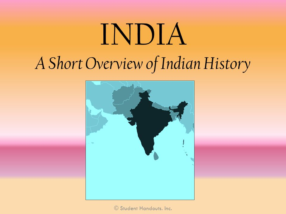 INDIA A Short Overview of Indian History © Student Handouts. Inc.
