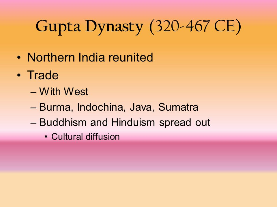 Gupta Dynasty (320-467 CE) Northern India reunited Trade –With West –Burma, Indochina, Java, Sumatra –Buddhism and Hinduism spread out Cultural diffusion
