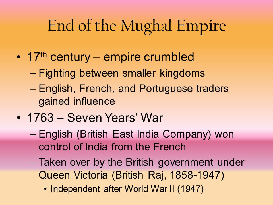 End of the Mughal Empire 17 th century – empire crumbled –Fighting between smaller kingdoms –English, French, and Portuguese traders gained influence 1763 – Seven Years' War –English (British East India Company) won control of India from the French –Taken over by the British government under Queen Victoria (British Raj, 1858-1947) Independent after World War II (1947)