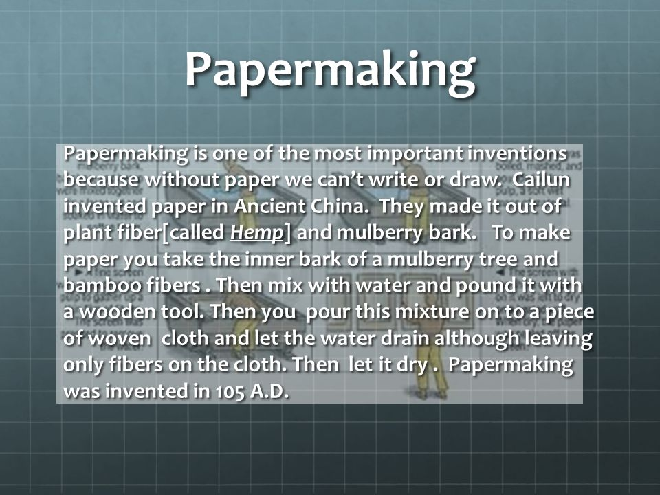Papermaking Papermaking is one of the most important inventions because without paper we can't write or draw.