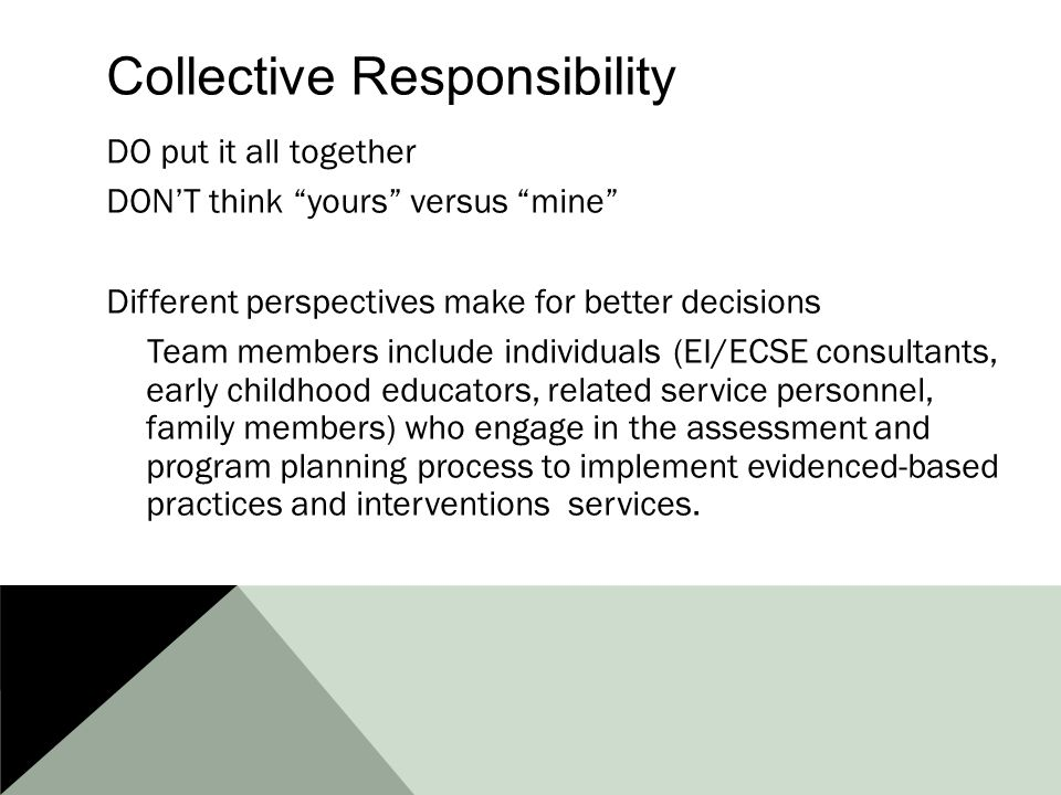 Collective Responsibility DO put it all together DON'T think yours versus mine Different perspectives make for better decisions Team members include individuals (EI/ECSE consultants, early childhood educators, related service personnel, family members) who engage in the assessment and program planning process to implement evidenced-based practices and interventions services.