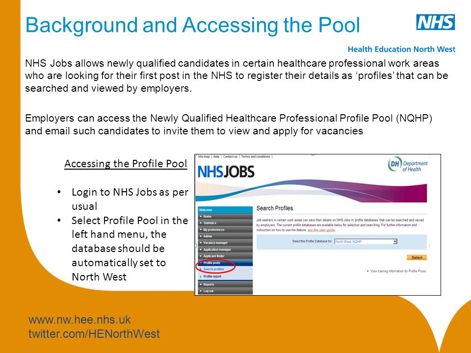 www.nw.hee.nhs.uk twitter.com/HENorthWest Background and Accessing the Pool NHS Jobs allows newly qualified candidates in certain healthcare professional work areas who are looking for their first post in the NHS to register their details as 'profiles' that can be searched and viewed by employers.