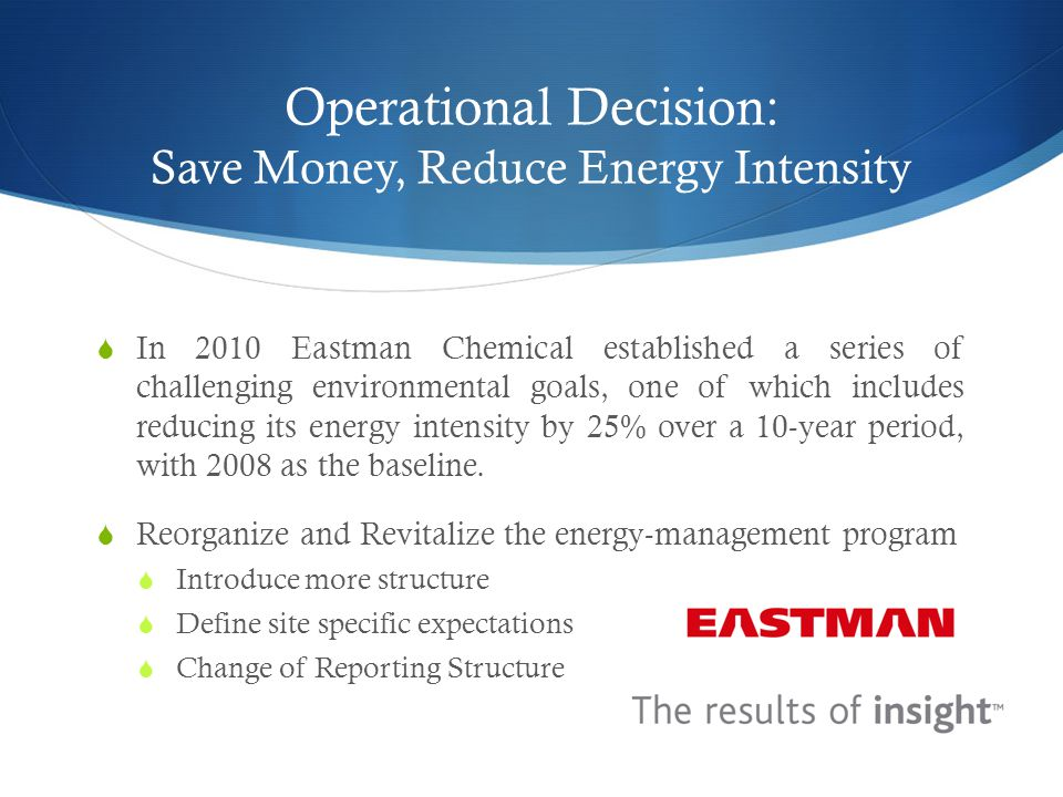 Operational Decision: Save Money, Reduce Energy Intensity  In 2010 Eastman Chemical established a series of challenging environmental goals, one of which includes reducing its energy intensity by 25% over a 10-year period, with 2008 as the baseline.