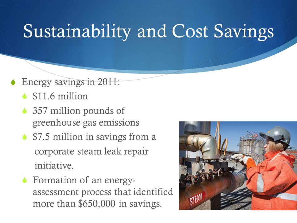 Sustainability and Cost Savings  Energy savings in 2011:  $11.6 million  357 million pounds of greenhouse gas emissions  $7.5 million in savings from a corporate steam leak repair initiative.