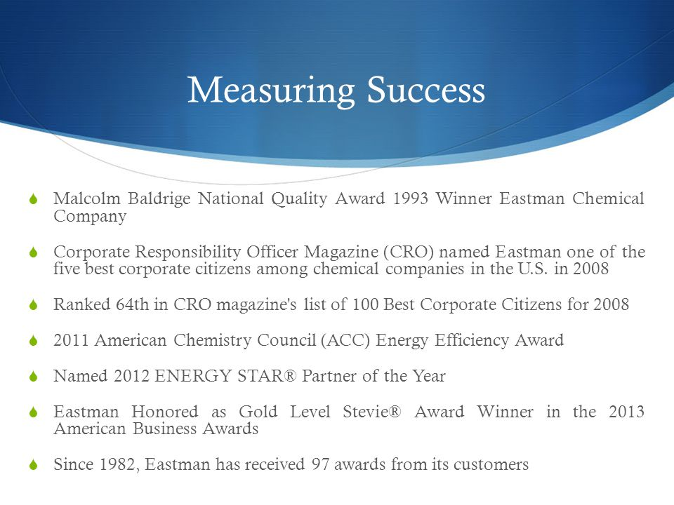 Measuring Success  Malcolm Baldrige National Quality Award 1993 Winner Eastman Chemical Company  Corporate Responsibility Officer Magazine (CRO) named Eastman one of the five best corporate citizens among chemical companies in the U.S.