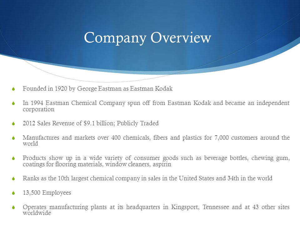 Company Overview  Founded in 1920 by George Eastman as Eastman Kodak  In 1994 Eastman Chemical Company spun off from Eastman Kodak and became an independent corporation  2012 Sales Revenue of $9.1 billion; Publicly Traded  Manufactures and markets over 400 chemicals, fibers and plastics for 7,000 customers around the world  Products show up in a wide variety of consumer goods such as beverage bottles, chewing gum, coatings for flooring materials, window cleaners, aspirin  Ranks as the 10th largest chemical company in sales in the United States and 34th in the world  13,500 Employees  Operates manufacturing plants at its headquarters in Kingsport, Tennessee and at 43 other sites worldwide