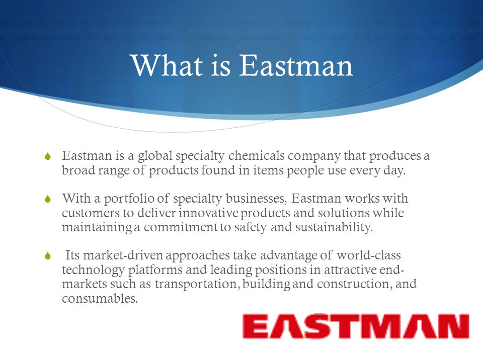 What is Eastman  Eastman is a global specialty chemicals company that produces a broad range of products found in items people use every day.