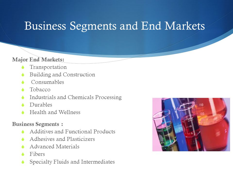 Business Segments and End Markets Major End Markets:  Transportation  Building and Construction  Consumables  Tobacco  Industrials and Chemicals Processing  Durables  Health and Wellness Business Segments :  Additives and Functional Products  Adhesives and Plasticizers  Advanced Materials  Fibers  Specialty Fluids and Intermediates