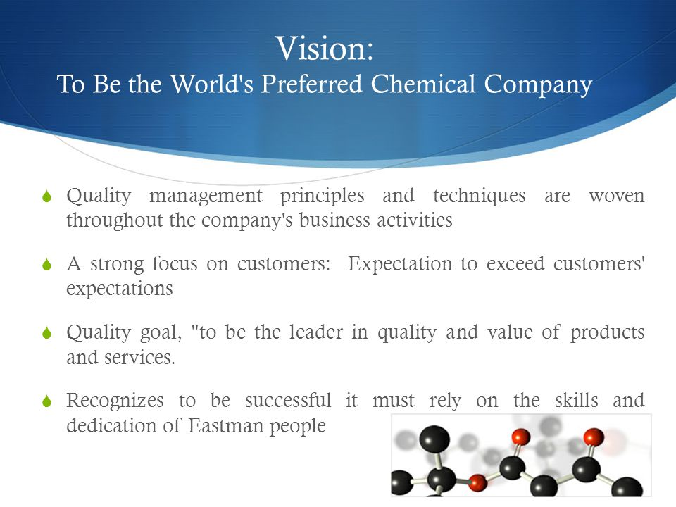 Vision: To Be the World s Preferred Chemical Company  Quality management principles and techniques are woven throughout the company s business activities  A strong focus on customers: Expectation to exceed customers expectations  Quality goal, to be the leader in quality and value of products and services.