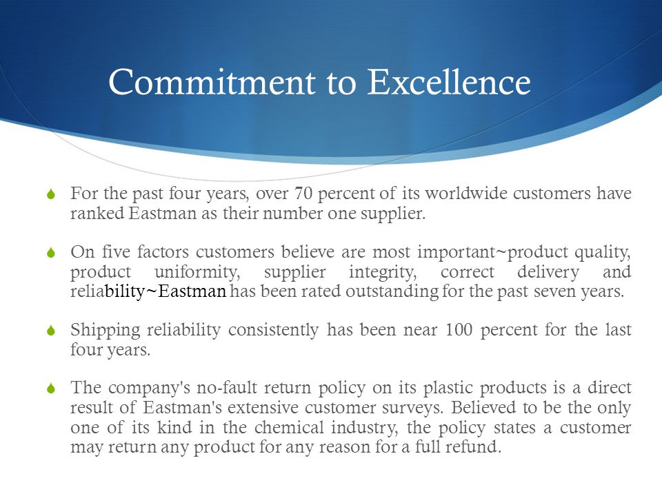 Commitment to Excellence  For the past four years, over 70 percent of its worldwide customers have ranked Eastman as their number one supplier.
