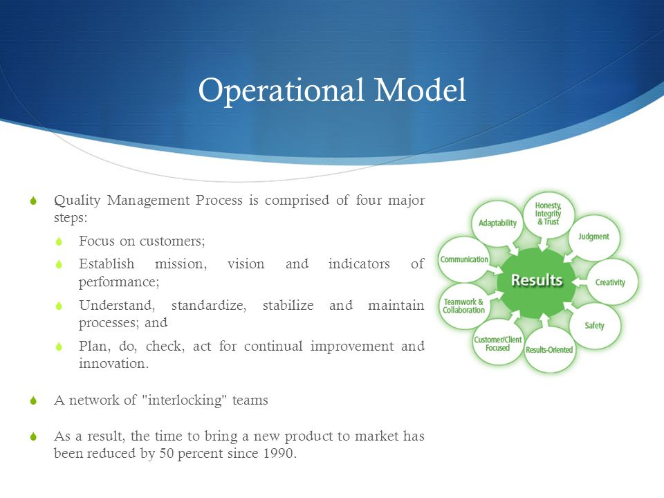 Operational Model  Quality Management Process is comprised of four major steps:  Focus on customers;  Establish mission, vision and indicators of performance;  Understand, standardize, stabilize and maintain processes; and  Plan, do, check, act for continual improvement and innovation.
