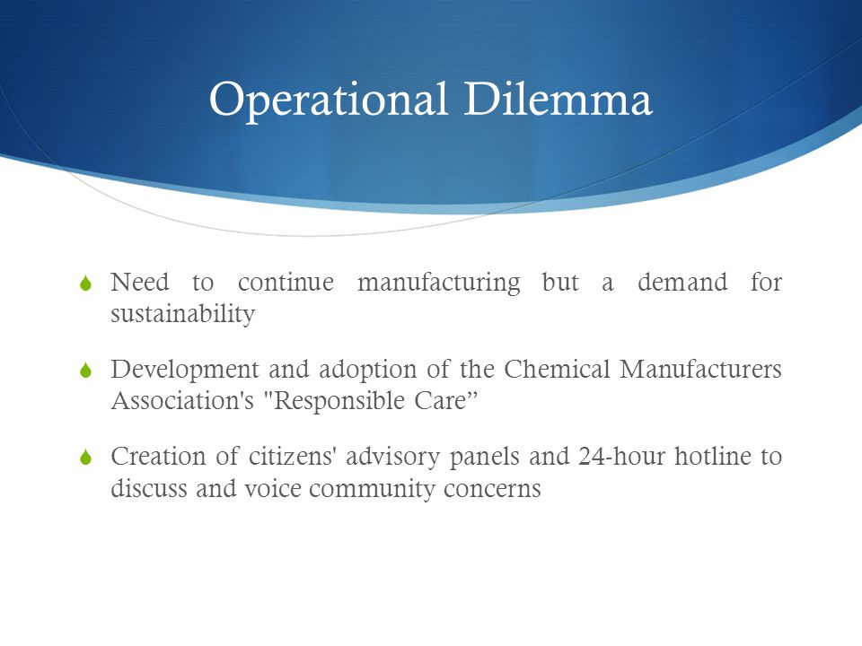 Operational Dilemma  Need to continue manufacturing but a demand for sustainability  Development and adoption of the Chemical Manufacturers Association s Responsible Care  Creation of citizens advisory panels and 24-hour hotline to discuss and voice community concerns