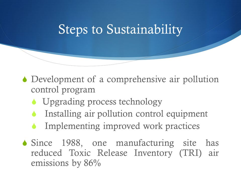 Steps to Sustainability  Development of a comprehensive air pollution control program  Upgrading process technology  Installing air pollution control equipment  Implementing improved work practices  Since 1988, one manufacturing site has reduced Toxic Release Inventory (TRI) air emissions by 86%