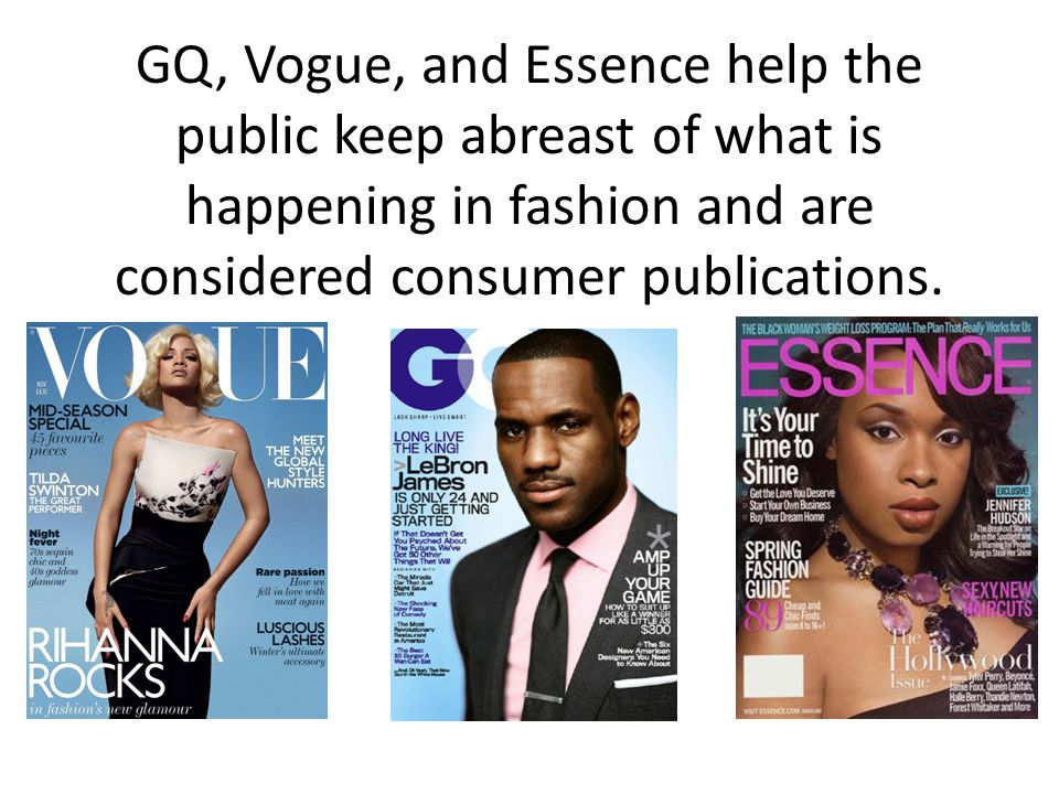 GQ, Vogue, and Essence help the public keep abreast of what is happening in fashion and are considered consumer publications.
