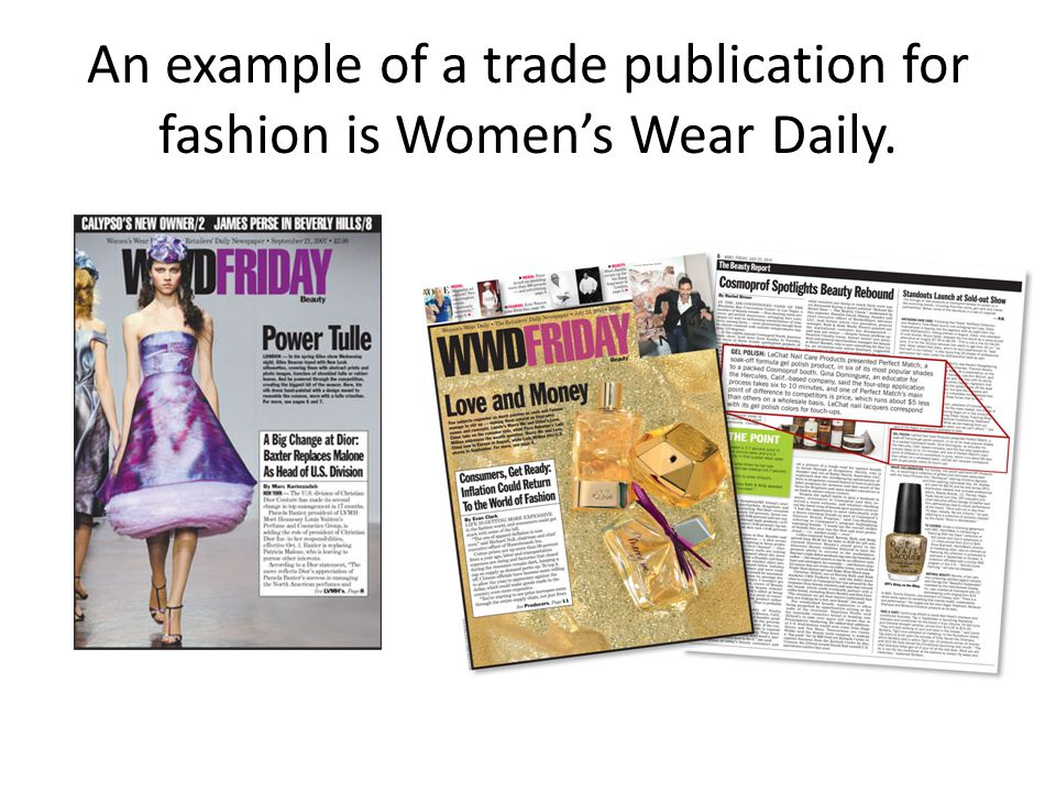 An example of a trade publication for fashion is Women's Wear Daily.