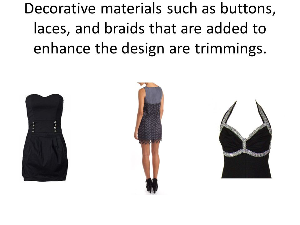 Decorative materials such as buttons, laces, and braids that are added to enhance the design are trimmings.