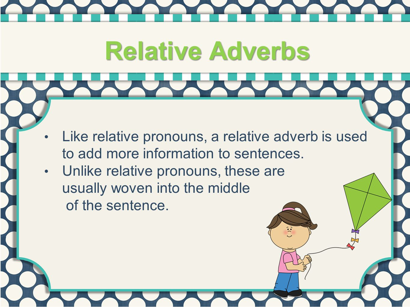 Like relative pronouns, a relative adverb is used to add more information to sentences. Unlike relative pronouns, these are usually woven into the mid