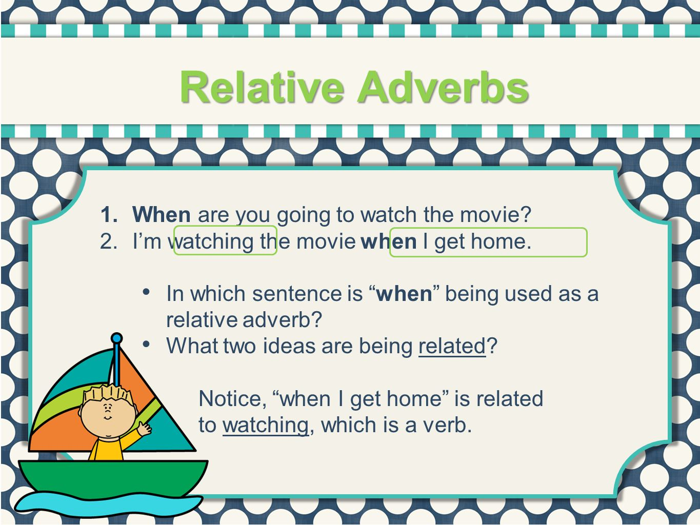 """Relative Adverbs 1.When are you going to watch the movie? 2.I'm watching the movie when I get home. In which sentence is """"when"""" being used as a relati"""