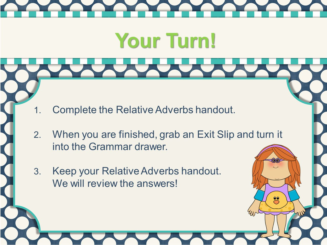 Your Turn! 1. Complete the Relative Adverbs handout. 2. When you are finished, grab an Exit Slip and turn it into the Grammar drawer. 3. Keep your Rel