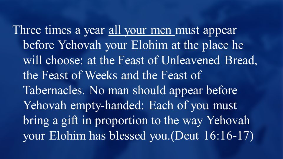 Three times a year all your men must appear before Yehovah your Elohim at the place he will choose: at the Feast of Unleavened Bread, the Feast of Weeks and the Feast of Tabernacles.