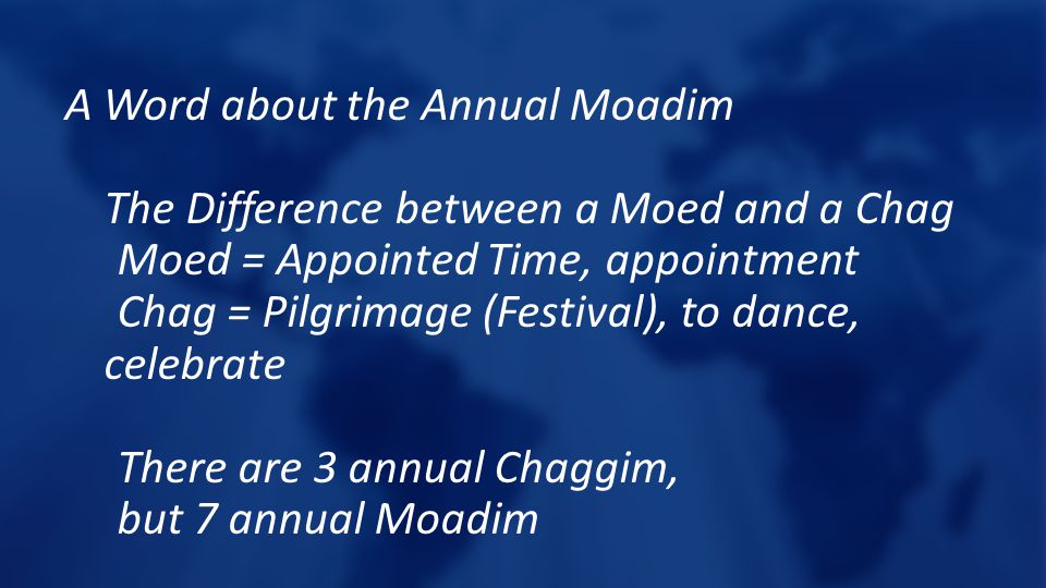 A Word about the Annual Moadim The Difference between a Moed and a Chag Moed = Appointed Time, appointment Chag = Pilgrimage (Festival), to dance, celebrate There are 3 annual Chaggim, but 7 annual Moadim