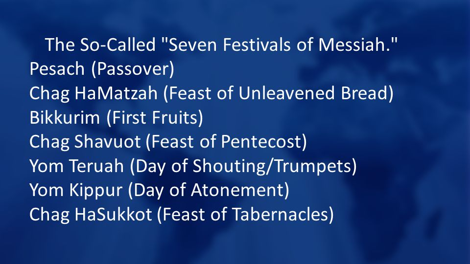 The So-Called Seven Festivals of Messiah. Pesach (Passover) Chag HaMatzah (Feast of Unleavened Bread) Bikkurim (First Fruits) Chag Shavuot (Feast of Pentecost) Yom Teruah (Day of Shouting/Trumpets) Yom Kippur (Day of Atonement) Chag HaSukkot (Feast of Tabernacles)
