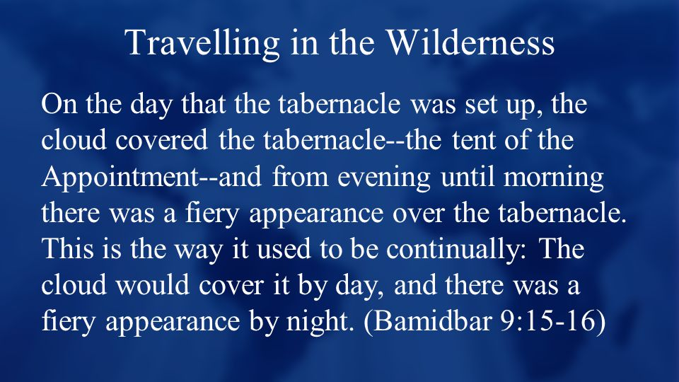 Travelling in the Wilderness On the day that the tabernacle was set up, the cloud covered the tabernacle--the tent of the Appointment--and from evening until morning there was a fiery appearance over the tabernacle.