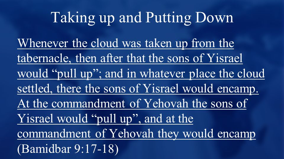 Taking up and Putting Down Whenever the cloud was taken up from the tabernacle, then after that the sons of Yisrael would pull up ; and in whatever place the cloud settled, there the sons of Yisrael would encamp.