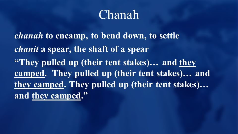 Chanah chanah to encamp, to bend down, to settle chanit a spear, the shaft of a spear They pulled up (their tent stakes)… and they camped.
