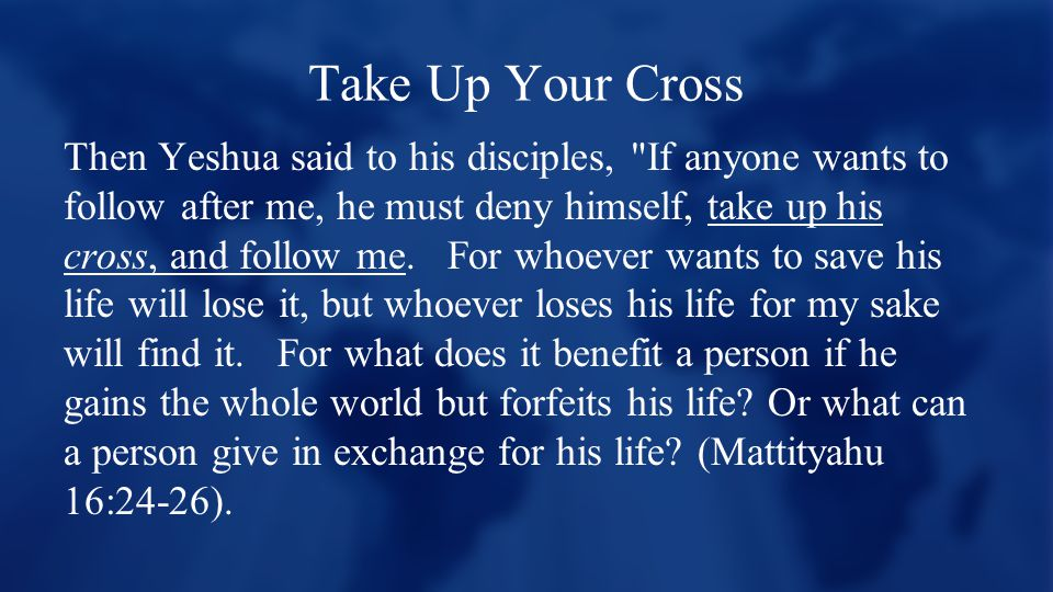 Take Up Your Cross Then Yeshua said to his disciples, If anyone wants to follow after me, he must deny himself, take up his cross, and follow me.