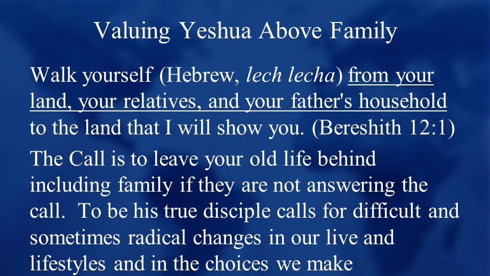 Valuing Yeshua Above Family Walk yourself (Hebrew, lech lecha) from your land, your relatives, and your father s household to the land that I will show you.