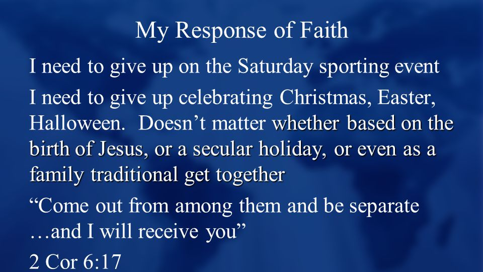 My Response of Faith I need to give up on the Saturday sporting event whether based on the birth of Jesus, or a secular holiday, or even as a family traditional get together I need to give up celebrating Christmas, Easter, Halloween.
