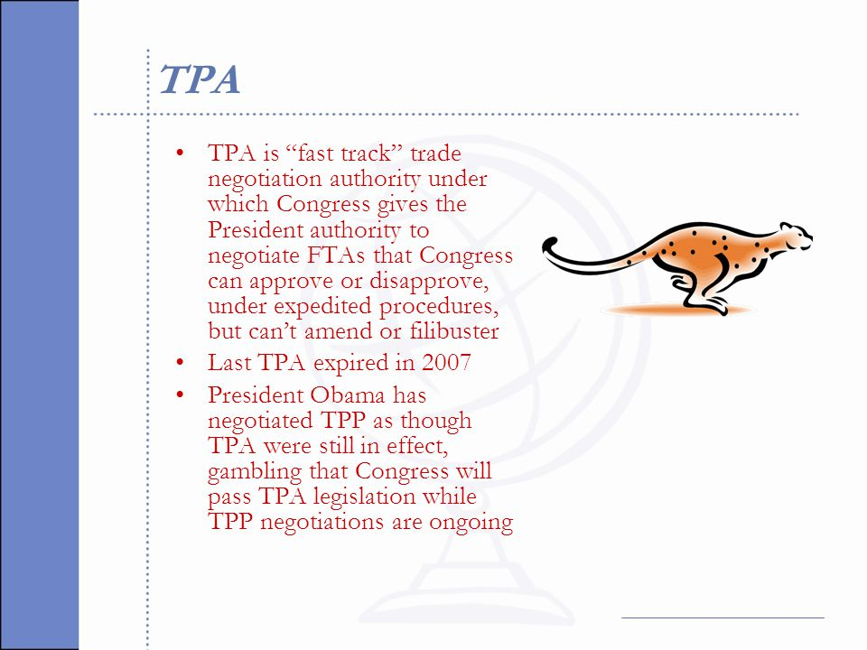 TPA TPA is fast track trade negotiation authority under which Congress gives the President authority to negotiate FTAs that Congress can approve or disapprove, under expedited procedures, but can't amend or filibuster Last TPA expired in 2007 President Obama has negotiated TPP as though TPA were still in effect, gambling that Congress will pass TPA legislation while TPP negotiations are ongoing