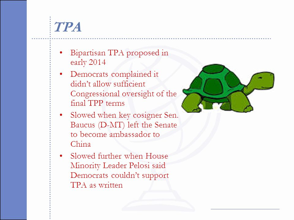 TPA Bipartisan TPA proposed in early 2014 Democrats complained it didn't allow sufficient Congressional oversight of the final TPP terms Slowed when key cosigner Sen.