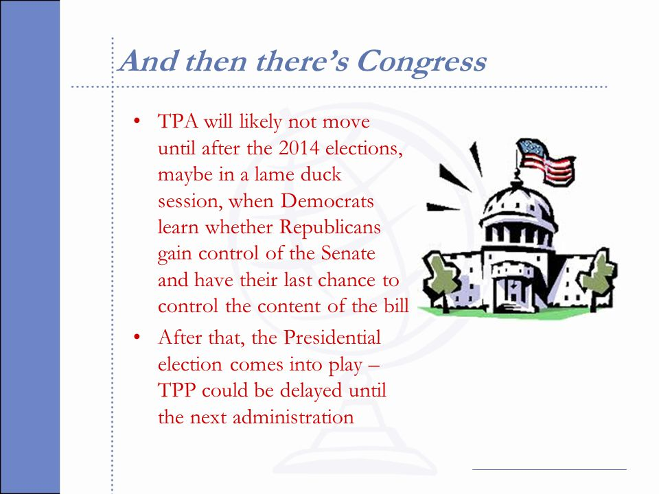 And then there's Congress TPA will likely not move until after the 2014 elections, maybe in a lame duck session, when Democrats learn whether Republicans gain control of the Senate and have their last chance to control the content of the bill After that, the Presidential election comes into play – TPP could be delayed until the next administration