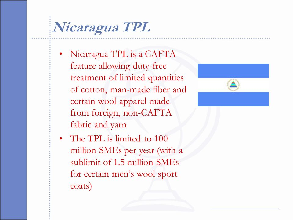 Nicaragua TPL Nicaragua TPL is a CAFTA feature allowing duty-free treatment of limited quantities of cotton, man-made fiber and certain wool apparel made from foreign, non-CAFTA fabric and yarn The TPL is limited to 100 million SMEs per year (with a sublimit of 1.5 million SMEs for certain men's wool sport coats)